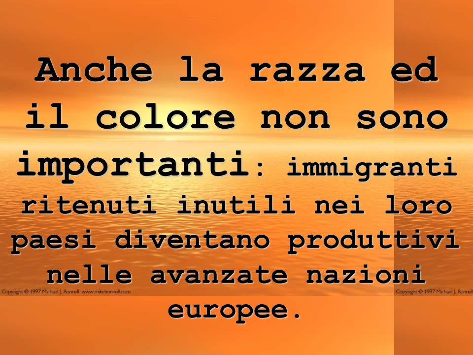 Anche la razza ed il colore non sono importanti : immigranti ritenuti inutili nei loro paesi diventano produttivi nelle avanzate nazioni europee.