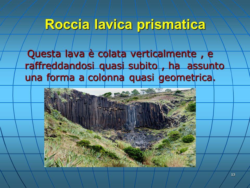 13 Roccia lavica prismatica Questa lava è colata verticalmente, e raffreddandosi quasi subito, ha assunto una forma a colonna quasi geometrica. Questa