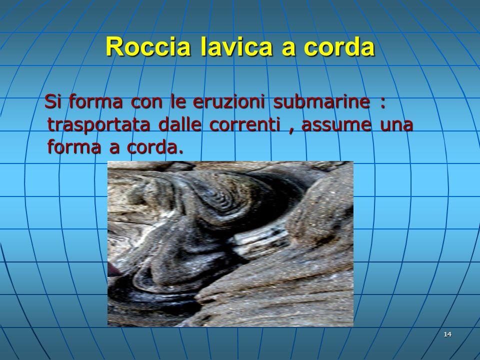 14 Roccia lavica a corda Si forma con le eruzioni submarine : trasportata dalle correnti, assume una forma a corda. Si forma con le eruzioni submarine