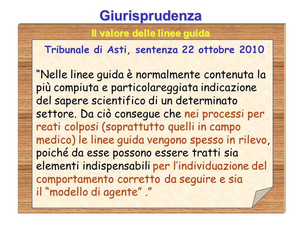 Giurisprudenza Il valore delle linee guida Tribunale di Asti, sentenza 22 ottobre 2010 Nelle linee guida è normalmente contenuta la più compiuta e particolareggiata indicazione del sapere scientifico di un determinato settore.