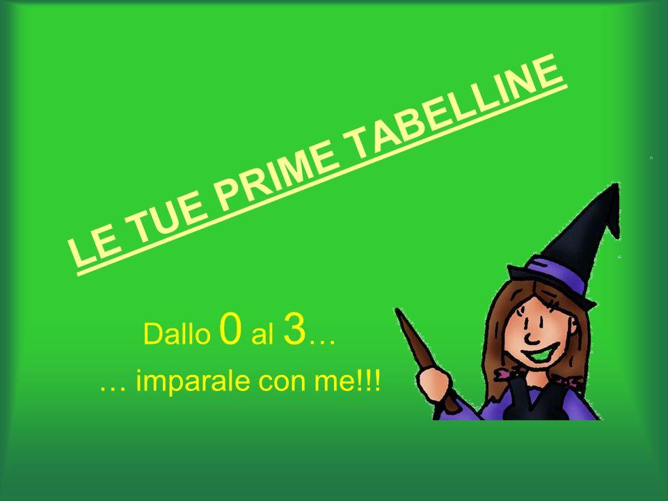 LE TUE PRIME TABELLINE Dallo 0 al 3 … … imparale con me!!!