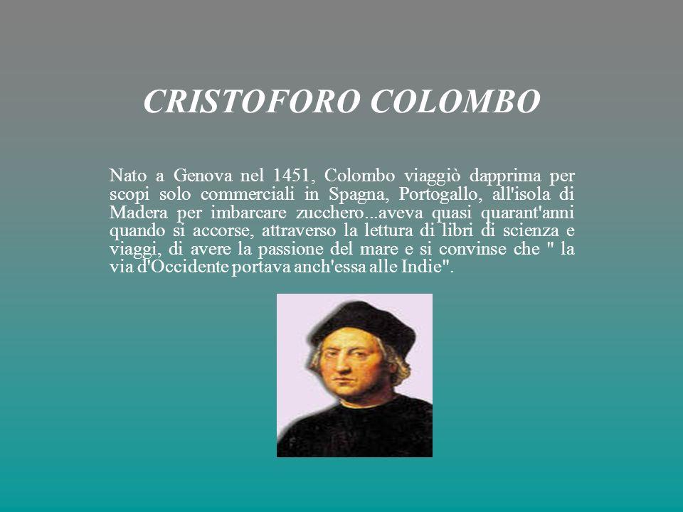 CRISTOFORO COLOMBO Nato a Genova nel 1451, Colombo viaggiò dapprima per scopi solo commerciali in Spagna, Portogallo, all isola di Madera per imbarcare zucchero...aveva quasi quarant anni quando si accorse, attraverso la lettura di libri di scienza e viaggi, di avere la passione del mare e si convinse che la via d Occidente portava anch essa alle Indie .