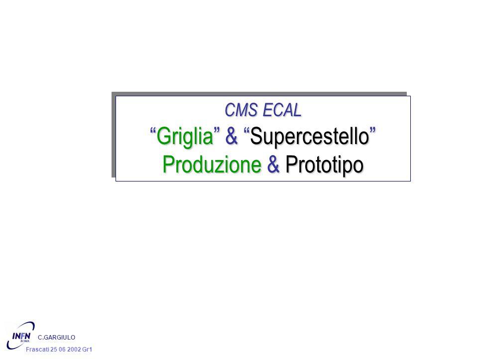 C.GARGIULO Frascati 25 06 2002 Gr1 CMS ECAL Griglia & SupercestelloGriglia & Supercestello Produzione & Prototipo CMS ECAL Griglia & SupercestelloGrig
