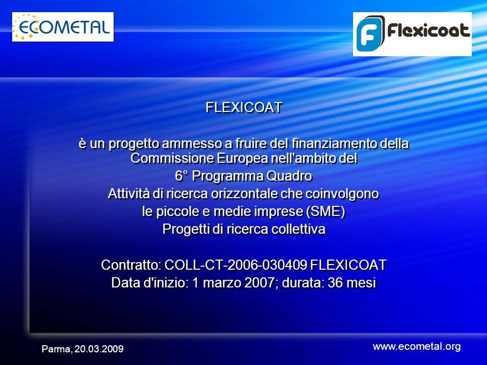 Parma, 20.03.2009 FLEXICOAT è un progetto ammesso a fruire del finanziamento della Commissione Europea nell ambito del 6° Programma Quadro Attività di ricerca orizzontale che coinvolgono le piccole e medie imprese (SME) Progetti di ricerca collettiva Contratto: COLL-CT-2006-030409 FLEXICOAT Data d inizio: 1 marzo 2007; durata: 36 mesi FLEXICOAT è un progetto ammesso a fruire del finanziamento della Commissione Europea nell ambito del 6° Programma Quadro Attività di ricerca orizzontale che coinvolgono le piccole e medie imprese (SME) Progetti di ricerca collettiva Contratto: COLL-CT-2006-030409 FLEXICOAT Data d inizio: 1 marzo 2007; durata: 36 mesi www.ecometal.org