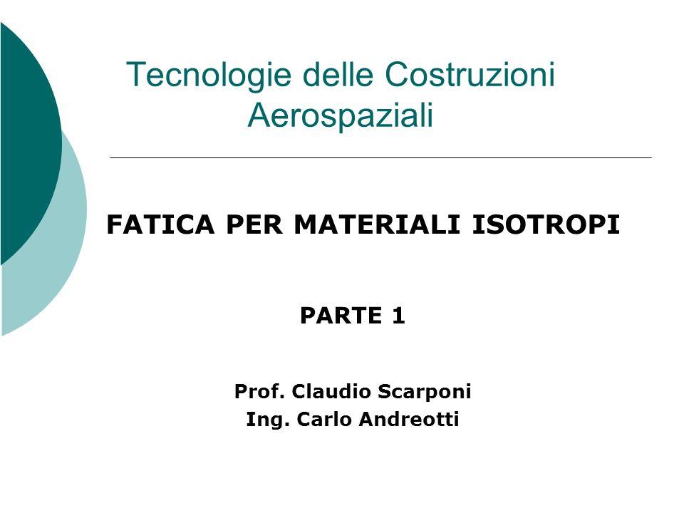 Tecnologie delle Costruzioni Aerospaziali FATICA PER MATERIALI ISOTROPI PARTE 1 Prof. Claudio Scarponi Ing. Carlo Andreotti