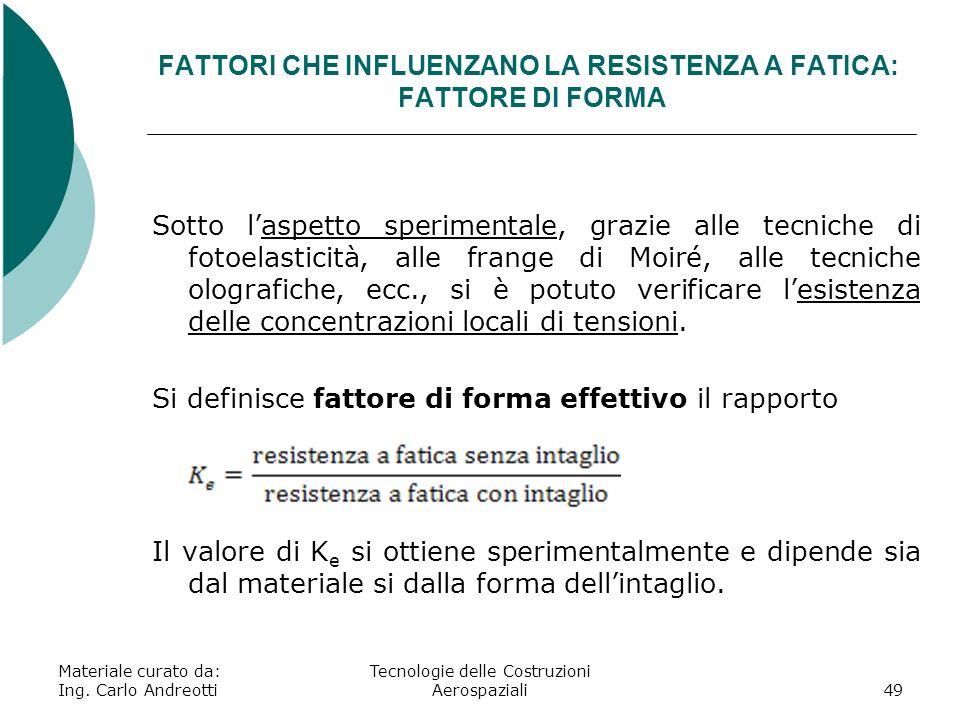 FATTORI CHE INFLUENZANO LA RESISTENZA A FATICA: FATTORE DI FORMA Materiale curato da: Ing. Carlo Andreotti Tecnologie delle Costruzioni Aerospaziali49