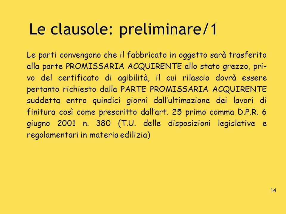 14 Le clausole: preliminare/1 Le parti convengono che il fabbricato in oggetto sarà trasferito alla parte PROMISSARIA ACQUIRENTE allo stato grezzo, pr