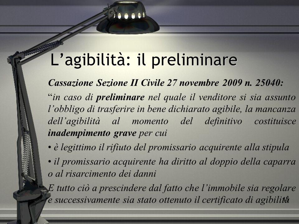16 Le clausole: preliminare/2 La PARTE PROMITTENTE VENDITRICE dichiara che per l immobile in oggetto verr à richiesto il rilascio del certificato di agibilit à con la procedura ed entro il termine previsti dall art.