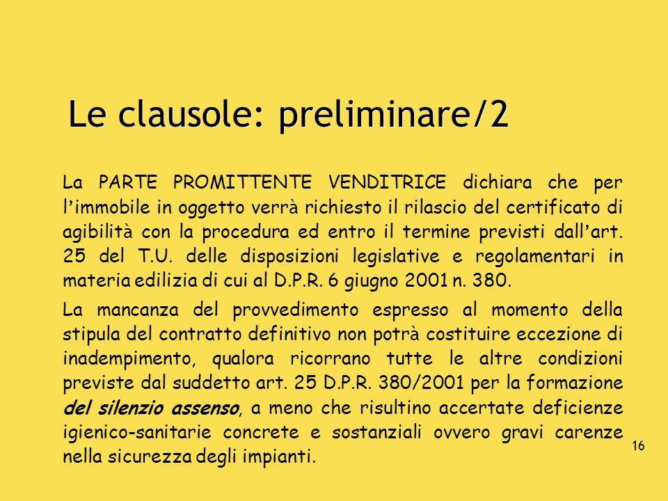 16 Le clausole: preliminare/2 La PARTE PROMITTENTE VENDITRICE dichiara che per l immobile in oggetto verr à richiesto il rilascio del certificato di a