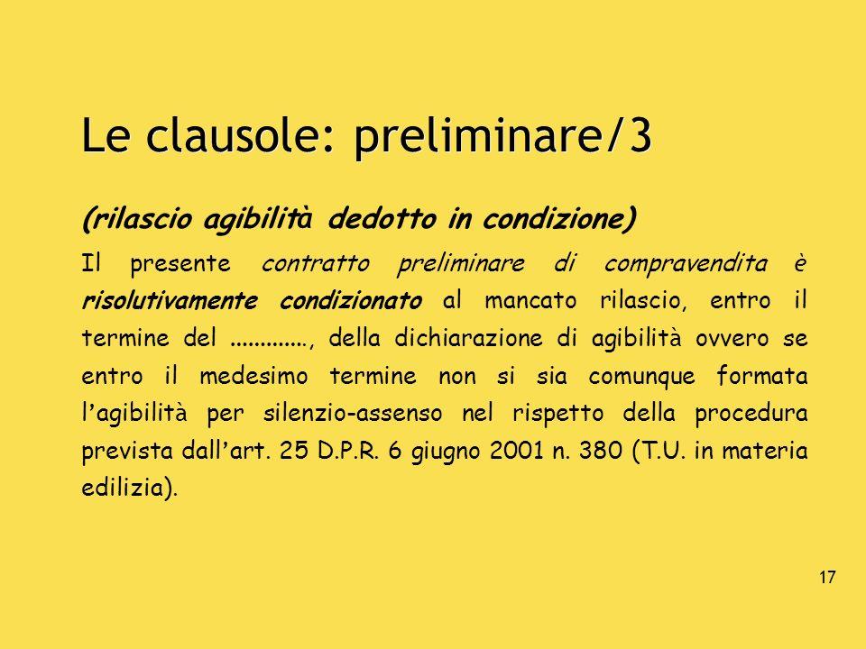 17 Le clausole: preliminare/3 (rilascio agibilit à dedotto in condizione) Il presente contratto preliminare di compravendita è risolutivamente condizi