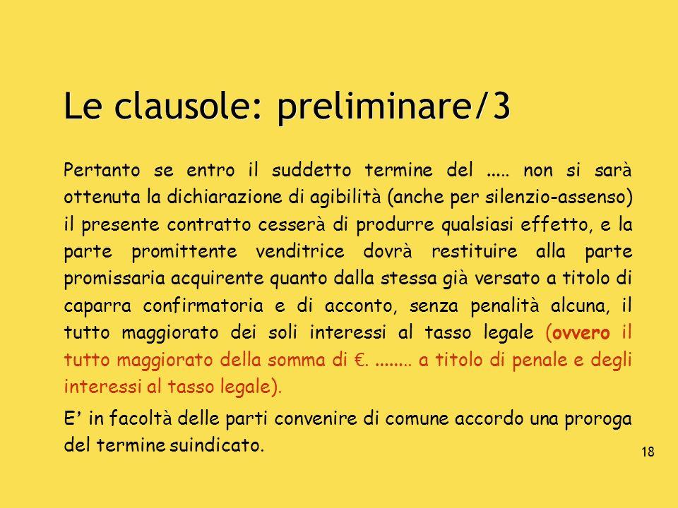 18 Le clausole: preliminare/3 Pertanto se entro il suddetto termine del ….. non si sar à ottenuta la dichiarazione di agibilit à (anche per silenzio-a
