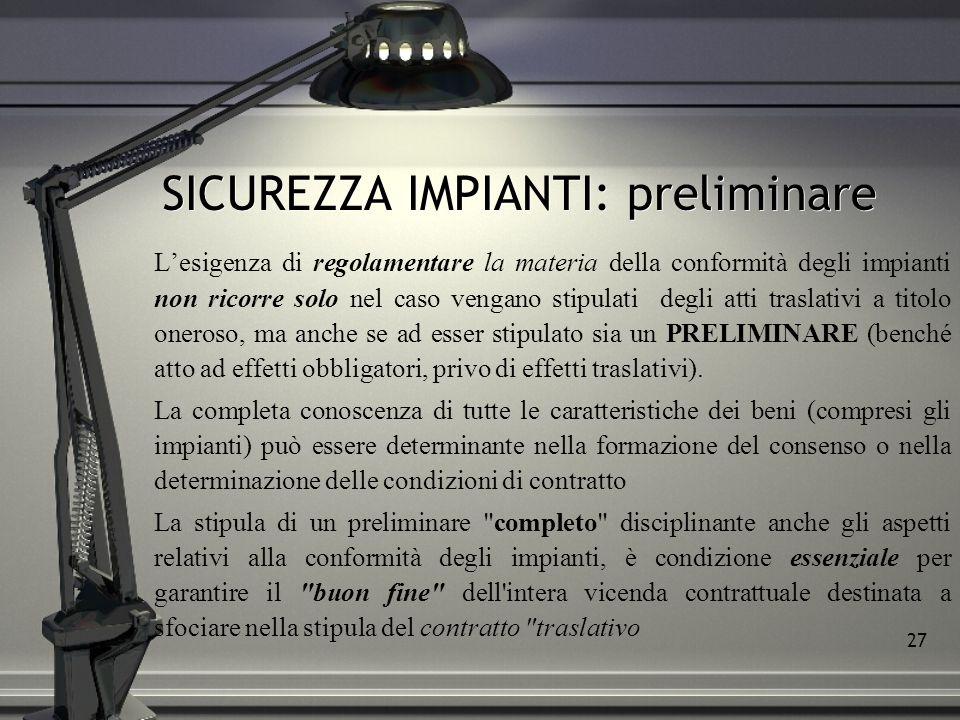 27 SICUREZZA IMPIANTI: preliminare Lesigenza di regolamentare la materia della conformità degli impianti non ricorre solo nel caso vengano stipulati d