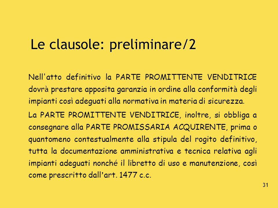 31 Le clausole: preliminare/2 Nell'atto definitivo la PARTE PROMITTENTE VENDITRICE dovr à prestare apposita garanzia in ordine alla conformit à degli