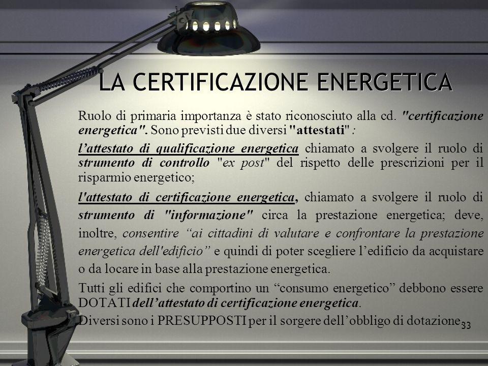 33 LA CERTIFICAZIONE ENERGETICA Ruolo di primaria importanza è stato riconosciuto alla cd.
