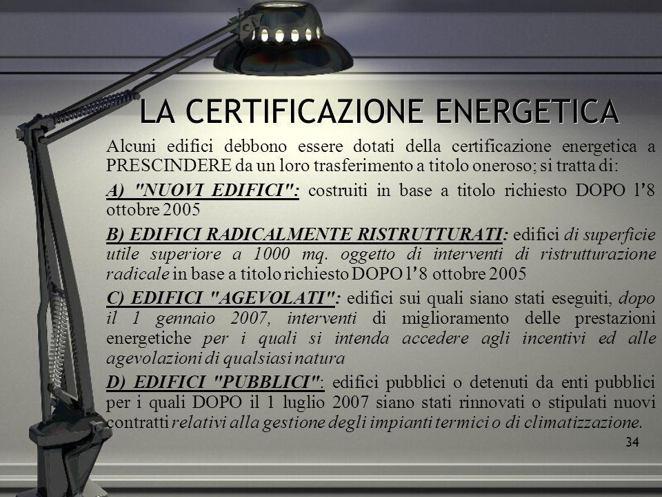 34 LA CERTIFICAZIONE ENERGETICA Alcuni edifici debbono essere dotati della certificazione energetica a PRESCINDERE da un loro trasferimento a titolo o