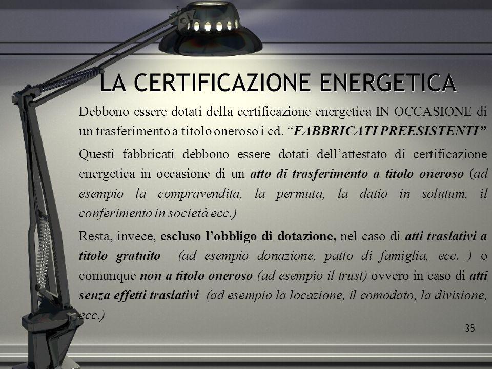 35 LA CERTIFICAZIONE ENERGETICA Debbono essere dotati della certificazione energetica IN OCCASIONE di un trasferimento a titolo oneroso i cd. FABBRICA