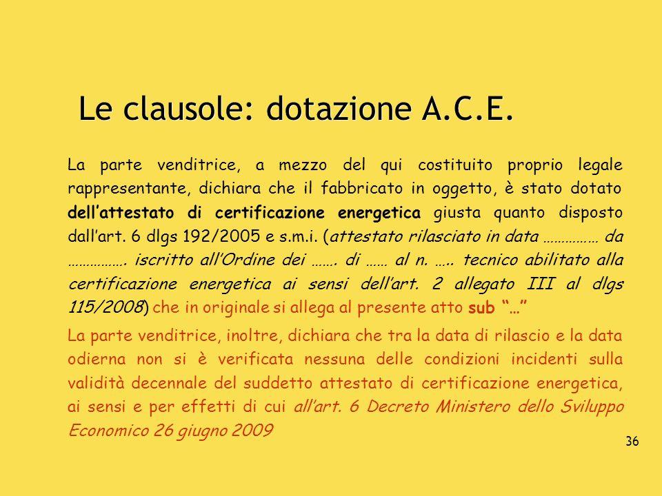 36 Le clausole: dotazione A.C.E. La parte venditrice, a mezzo del qui costituito proprio legale rappresentante, dichiara che il fabbricato in oggetto,