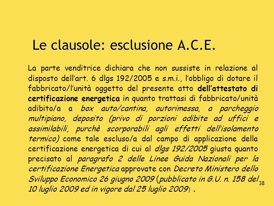 38 Le clausole: esclusione A.C.E. La parte venditrice dichiara che non sussiste in relazione al disposto dellart. 6 dlgs 192/2005 e s.m.i., lobbligo d