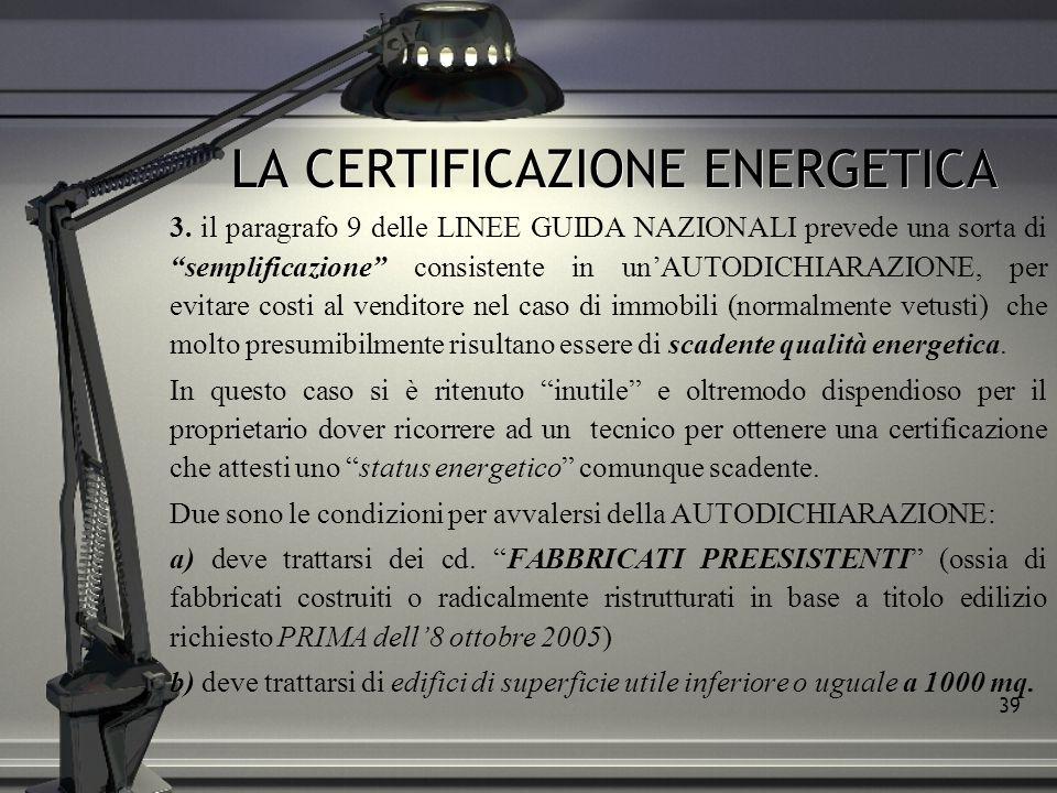 39 LA CERTIFICAZIONE ENERGETICA 3. il paragrafo 9 delle LINEE GUIDA NAZIONALI prevede una sorta di semplificazione consistente in unAUTODICHIARAZIONE,