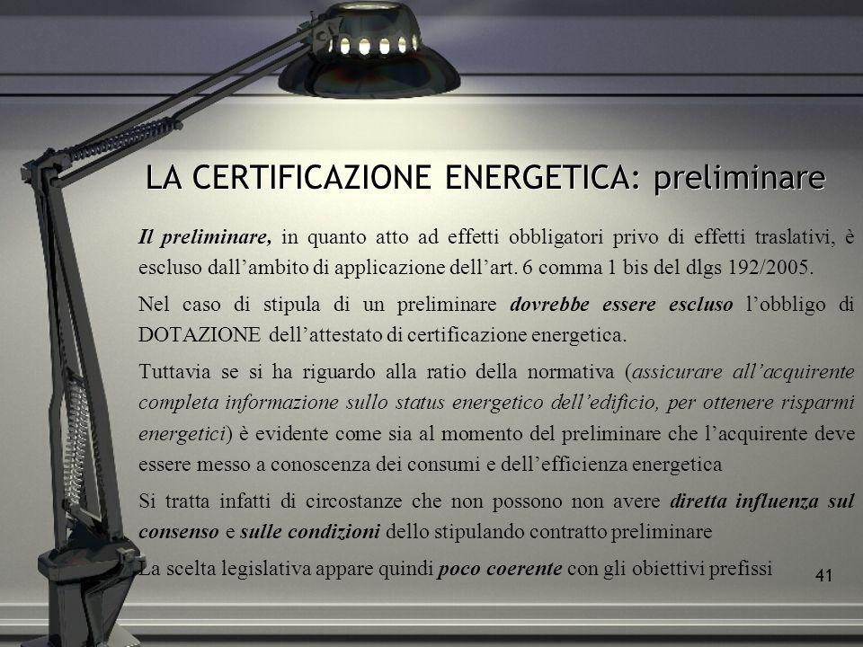 41 LA CERTIFICAZIONE ENERGETICA: preliminare Il preliminare, in quanto atto ad effetti obbligatori privo di effetti traslativi, è escluso dallambito d