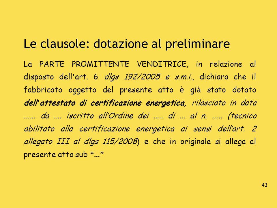 43 Le clausole: dotazione al preliminare La PARTE PROMITTENTE VENDITRICE, in relazione al disposto dell art. 6 dlgs 192/2005 e s.m.i., dichiara che il