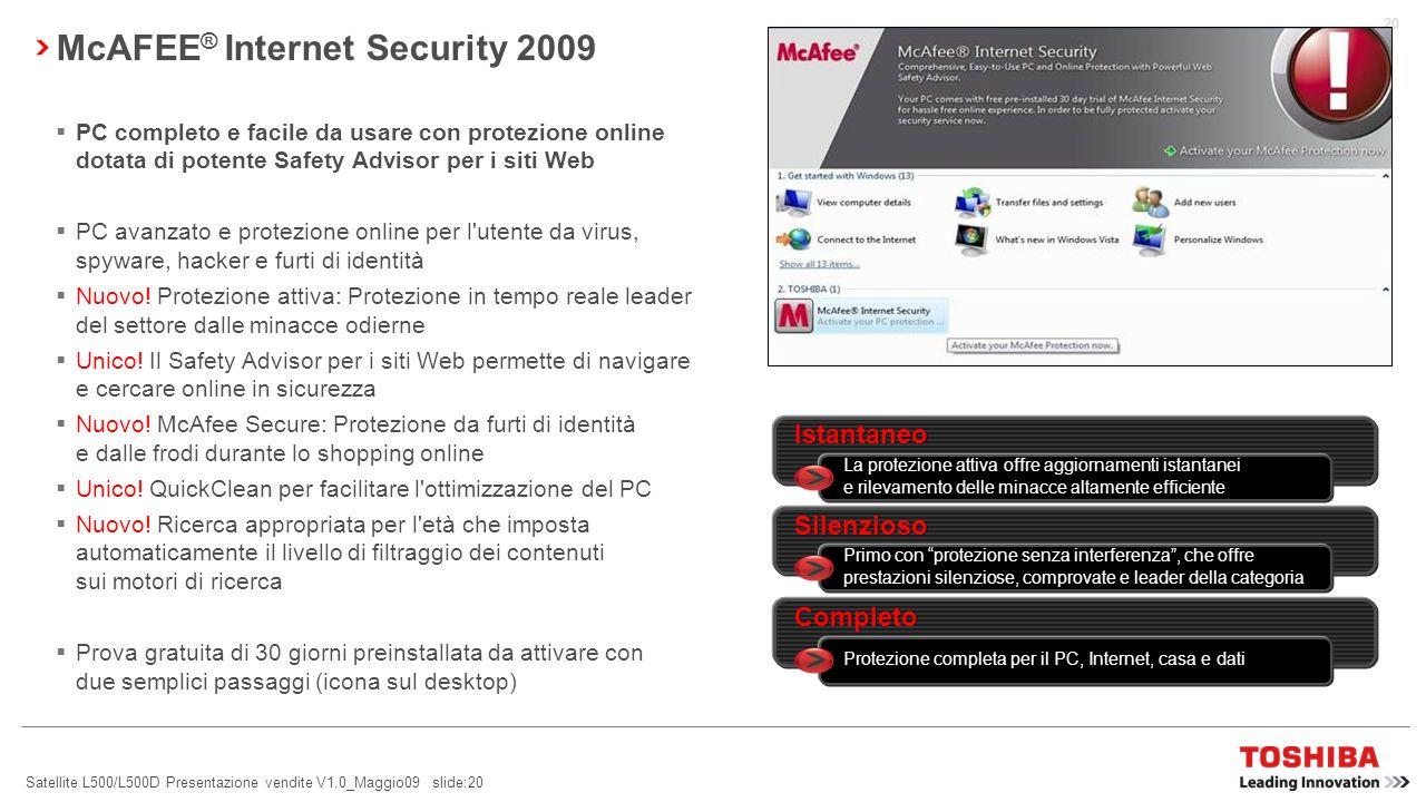 Satellite L500/L500D Presentazione vendite V1.0_Maggio09 slide:19 SISTEMA DI REGOLAZIONE DELLE PRESTAZIONI TOSHIBA TEMPRO TEMPRO è un servizio software sviluppato da Toshiba TEMPRO apre un nuovo canale di comunicazione tra Toshiba e i suoi clienti, permettendo ai clienti di ricevere messaggi specifici, pertinenti e tempestivi sui loro portatili: Avvisi sulle prestazioni: TEMPRO monitora l hardware (capacità della batteria, memoria RAM e spazio su disco rigido) e consiglia ai clienti Toshiba come ottimizzare l uso del loro portatile.
