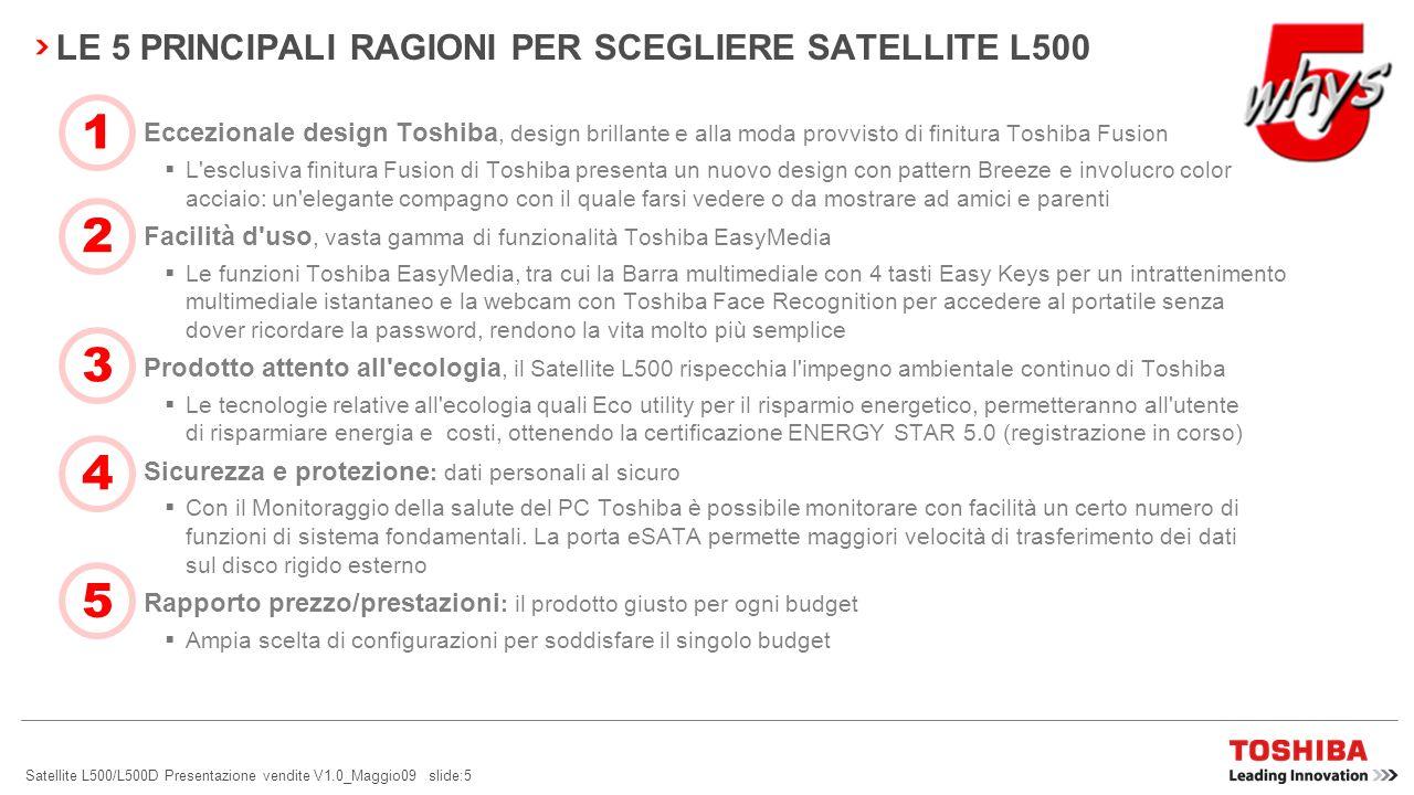 Satellite L500/L500D Presentazione vendite V1.0_Maggio09 slide:5 LE 5 PRINCIPALI RAGIONI PER SCEGLIERE SATELLITE L500 Eccezionale design Toshiba, design brillante e alla moda provvisto di finitura Toshiba Fusion L esclusiva finitura Fusion di Toshiba presenta un nuovo design con pattern Breeze e involucro color acciaio: un elegante compagno con il quale farsi vedere o da mostrare ad amici e parenti Facilità d uso, vasta gamma di funzionalità Toshiba EasyMedia Le funzioni Toshiba EasyMedia, tra cui la Barra multimediale con 4 tasti Easy Keys per un intrattenimento multimediale istantaneo e la webcam con Toshiba Face Recognition per accedere al portatile senza dover ricordare la password, rendono la vita molto più semplice Prodotto attento all ecologia, il Satellite L500 rispecchia l impegno ambientale continuo di Toshiba Le tecnologie relative all ecologia quali Eco utility per il risparmio energetico, permetteranno all utente di risparmiare energia e costi, ottenendo la certificazione ENERGY STAR 5.0 (registrazione in corso) Sicurezza e protezione : dati personali al sicuro Con il Monitoraggio della salute del PC Toshiba è possibile monitorare con facilità un certo numero di funzioni di sistema fondamentali.