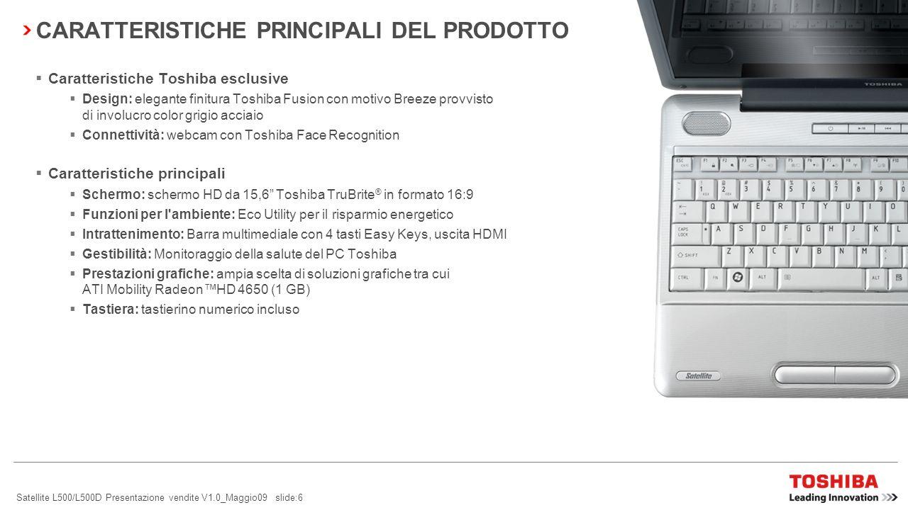 Satellite L500/L500D Presentazione vendite V1.0_Maggio09 slide:6 CARATTERISTICHE PRINCIPALI DEL PRODOTTO Caratteristiche Toshiba esclusive Design: elegante finitura Toshiba Fusion con motivo Breeze provvisto di involucro color grigio acciaio Connettività: webcam con Toshiba Face Recognition Caratteristiche principali Schermo: schermo HD da 15,6 Toshiba TruBrite ® in formato 16:9 Funzioni per l ambiente: Eco Utility per il risparmio energetico Intrattenimento: Barra multimediale con 4 tasti Easy Keys, uscita HDMI Gestibilità: Monitoraggio della salute del PC Toshiba Prestazioni grafiche: ampia scelta di soluzioni grafiche tra cui ATI Mobility RadeonHD 4650 (1 GB) Tastiera: tastierino numerico incluso