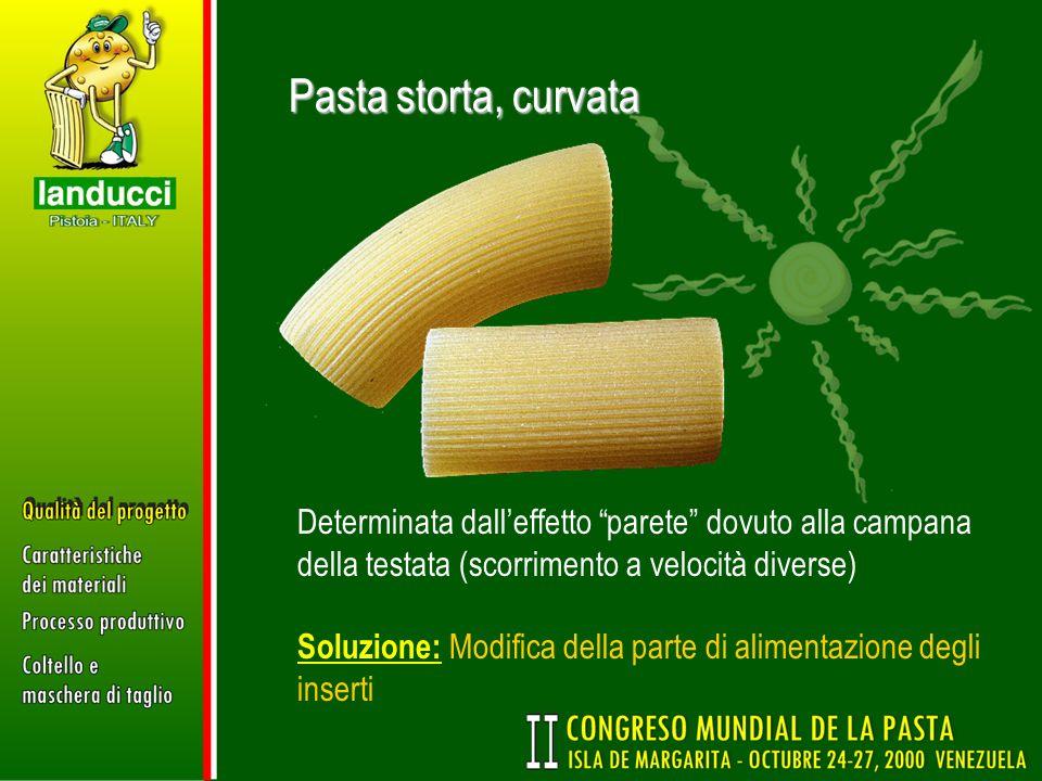 Pasta storta, curvata Determinata dalleffetto parete dovuto alla campana della testata (scorrimento a velocità diverse) Soluzione: Modifica della part