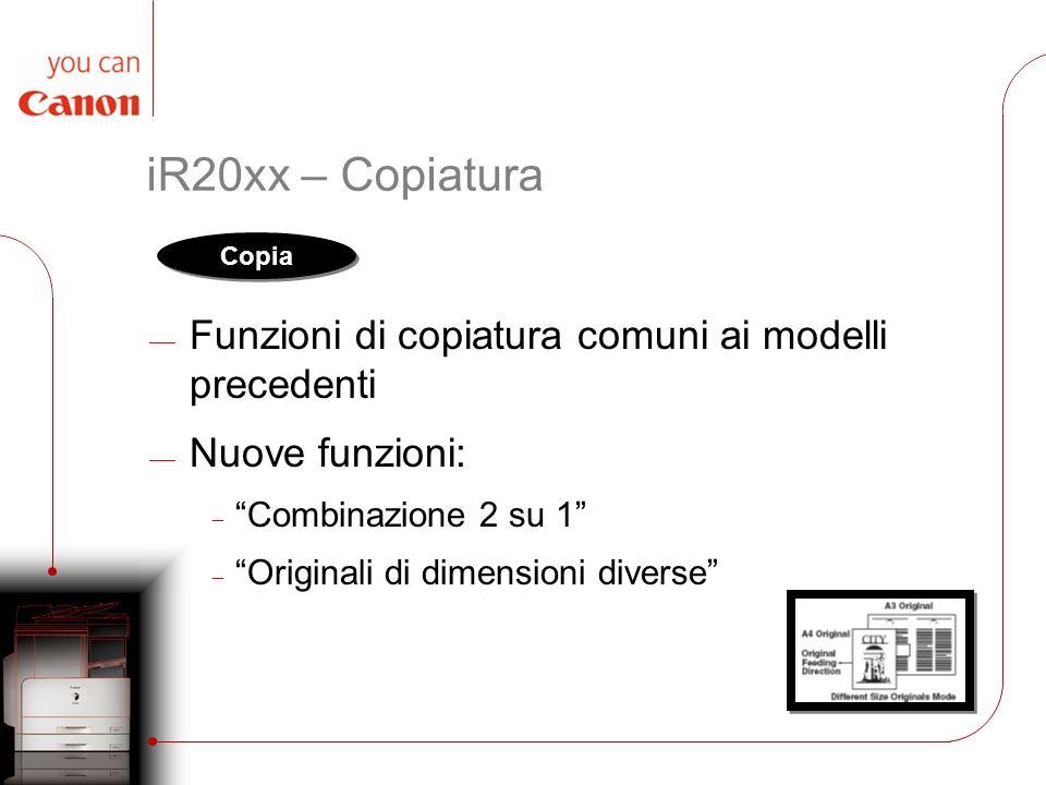 iR20xx – Copiatura Funzioni di copiatura comuni ai modelli precedenti Nuove funzioni: Combinazione 2 su 1 Originali di dimensioni diverse Copia