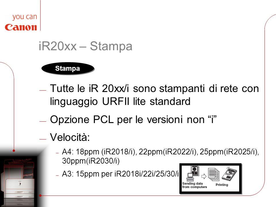 iR20xx – Stampa Tutte le iR 20xx/i sono stampanti di rete con linguaggio URFII lite standard Opzione PCL per le versioni non i Velocità: A4: 18ppm (iR