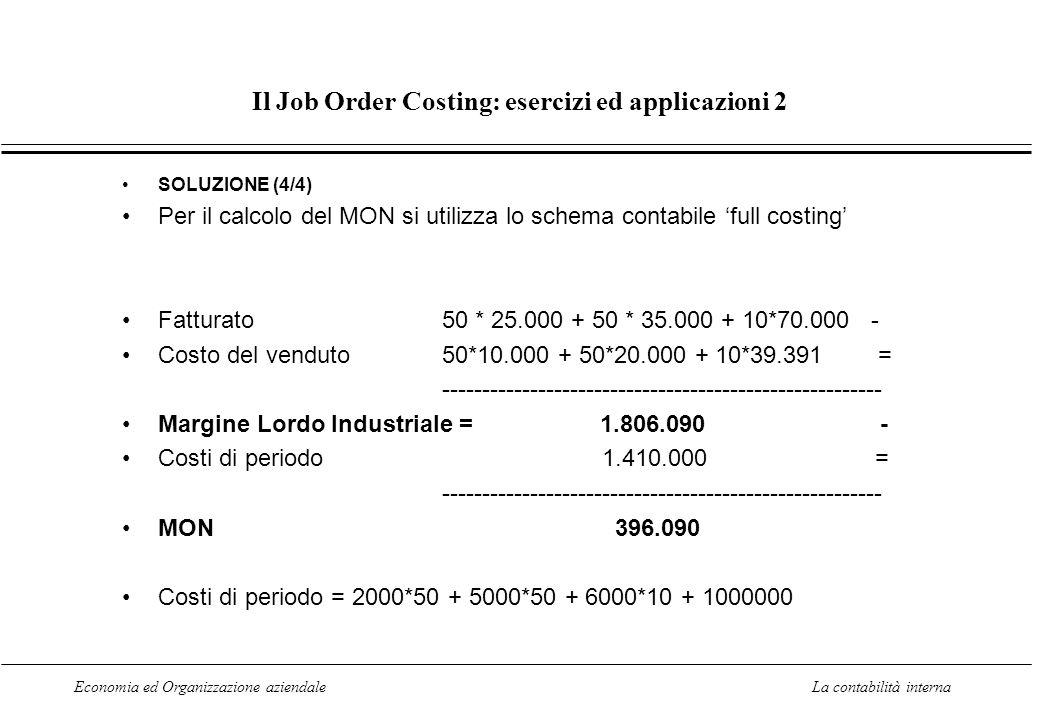 Economia ed Organizzazione aziendaleLa contabilità interna Il Job Order Costing: esercizi ed applicazioni 2 SOLUZIONE (4/4) Per il calcolo del MON si utilizza lo schema contabile full costing Fatturato 50 * 25.000 + 50 * 35.000 + 10*70.000 - Costo del venduto 50*10.000 + 50*20.000 + 10*39.391 = ------------------------------------------------------- Margine Lordo Industriale = 1.806.090 - Costi di periodo1.410.000 = ------------------------------------------------------- MON 396.090 Costi di periodo = 2000*50 + 5000*50 + 6000*10 + 1000000