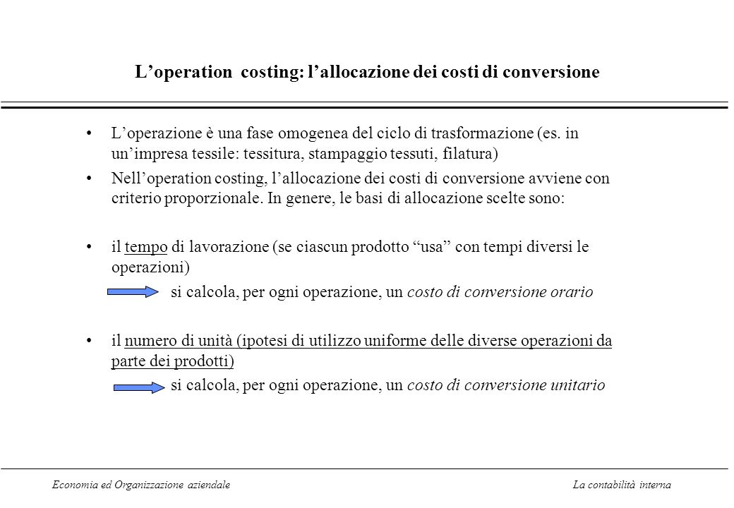 Economia ed Organizzazione aziendaleLa contabilità interna Loperation costing: lallocazione dei costi di conversione Loperazione è una fase omogenea del ciclo di trasformazione (es.