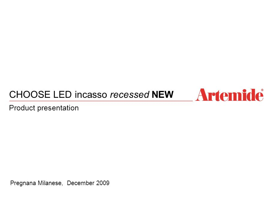 1 CHOOSE LED incasso recessed NEW Product presentation Pregnana Milanese, December 2009