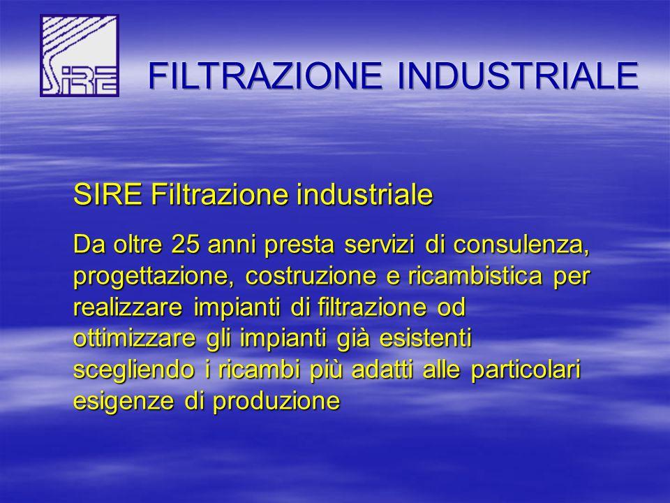 SIRE Filtrazione industriale Da oltre 25 anni presta servizi di consulenza, progettazione, costruzione e ricambistica per realizzare impianti di filtrazione od ottimizzare gli impianti già esistenti scegliendo i ricambi più adatti alle particolari esigenze di produzione