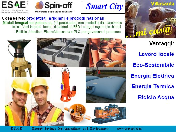 E S A E Energy Savings for Agriculture and Environment - www.esaesrl.com …mi cas@ Villasanta Smart City Vantaggi: Lavoro locale Eco-Sostenibile Energia Elettrica Energia Termica Riciclo Acqua Cosa serve: progettisti, artigiani e prodotti nazionali Moduli integrati nel sottosuolo ( 1 posto auto ) con prodotti e da maestranze locali.