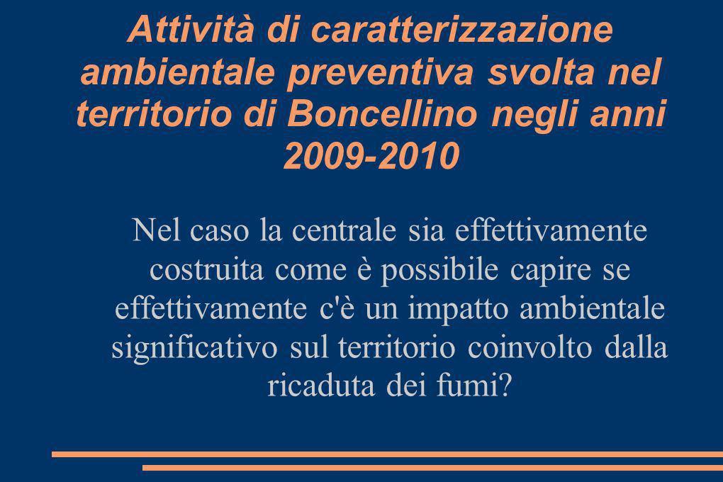 Attività di caratterizzazione ambientale preventiva svolta nel territorio di Boncellino negli anni 2009-2010 Nel caso la centrale sia effettivamente costruita come è possibile capire se effettivamente c è un impatto ambientale significativo sul territorio coinvolto dalla ricaduta dei fumi