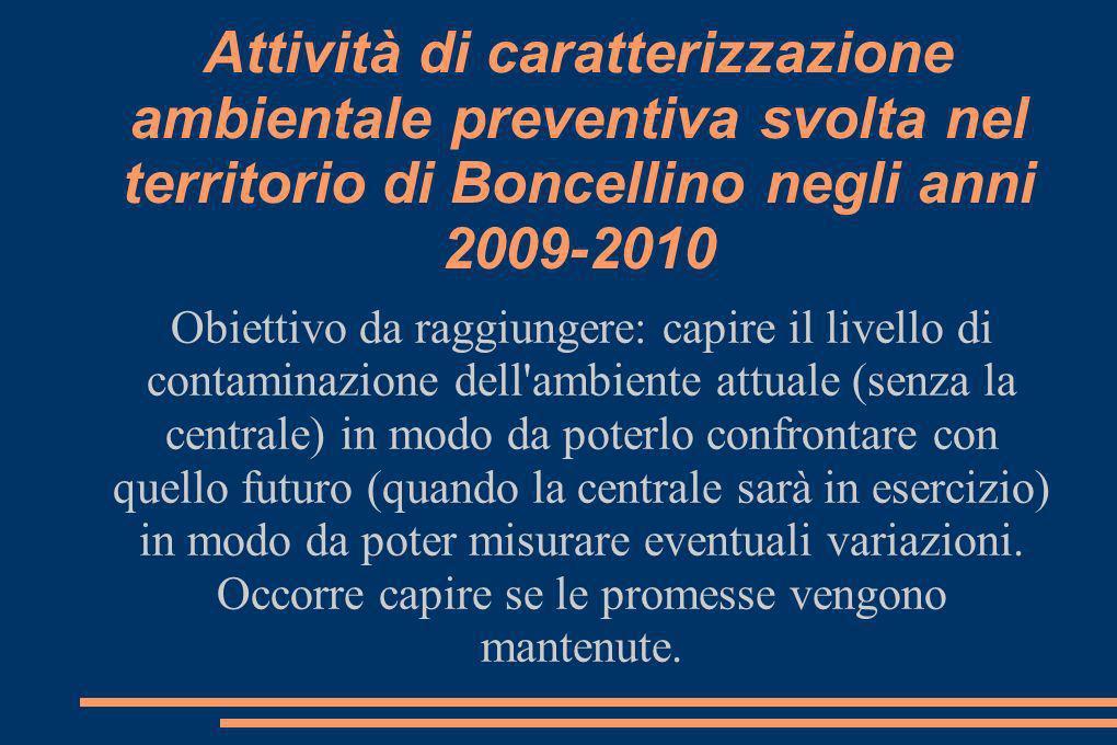 Attività di caratterizzazione ambientale preventiva svolta nel territorio di Boncellino negli anni 2009-2010 Obiettivo da raggiungere: capire il livello di contaminazione dell ambiente attuale (senza la centrale) in modo da poterlo confrontare con quello futuro (quando la centrale sarà in esercizio) in modo da poter misurare eventuali variazioni.