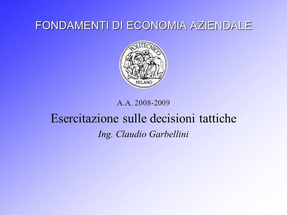 FONDAMENTI DI ECONOMIA AZIENDALE A.A.2008-2009 Esercitazione sulle decisioni tattiche Ing.