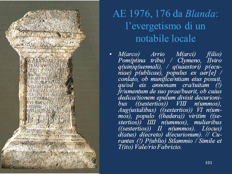 AE 1976, 176 da Blanda: levergetismo di un notabile locale M(arco) Arrio M(arci) f(ilio) Pom(ptina tribu) / Clymeno, IIviro q(uin)q(uennali), / q(uaestori) p(ecu- niae) p(ublicae), populus ex aer[e] / conlato, ob munifice/ntiam eius posuit, qu/od eis annonam cra/tuitam (!) fr/umentum de suo prae/buerit, ob cuius dedica/tionem epulum divisit decurioni- bus ((sestertios)) VIII n(ummos), Aug(ustalibus) ((sestertios)) VI n(um- mos), populo ((hedera)) viritim ((se- stertios)) IIII n(ummos), mulieribus ((sestertios)) II n(ummos).
