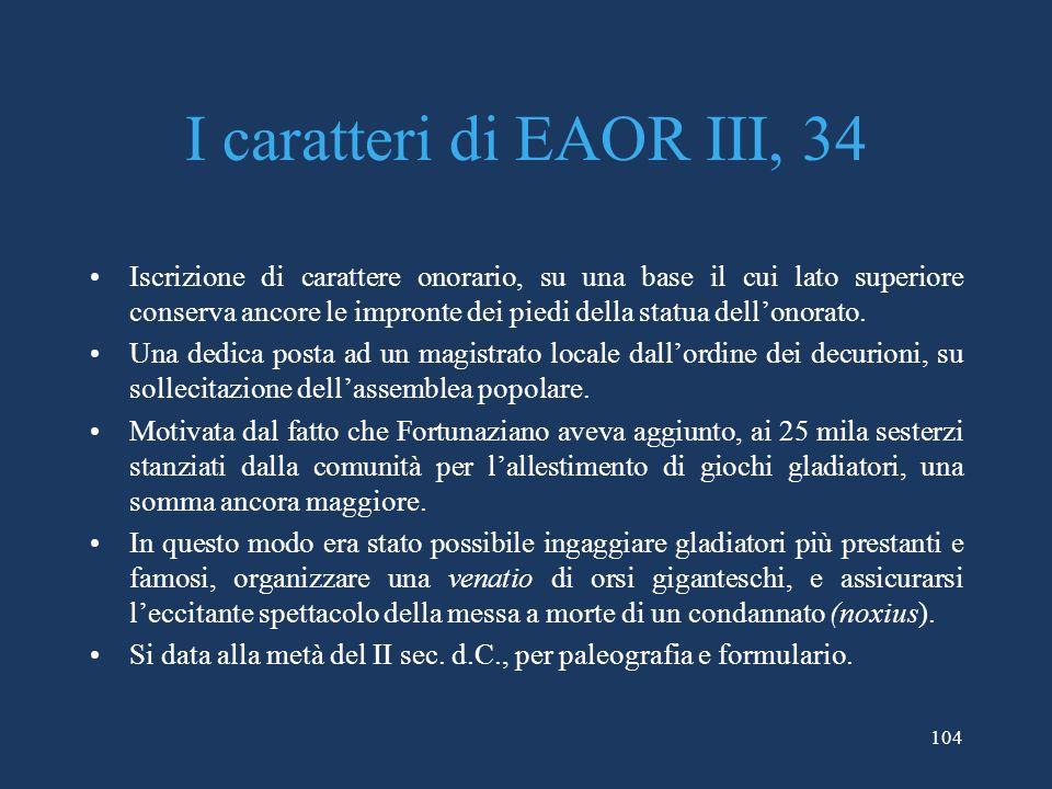 104 I caratteri di EAOR III, 34 Iscrizione di carattere onorario, su una base il cui lato superiore conserva ancore le impronte dei piedi della statua dellonorato.