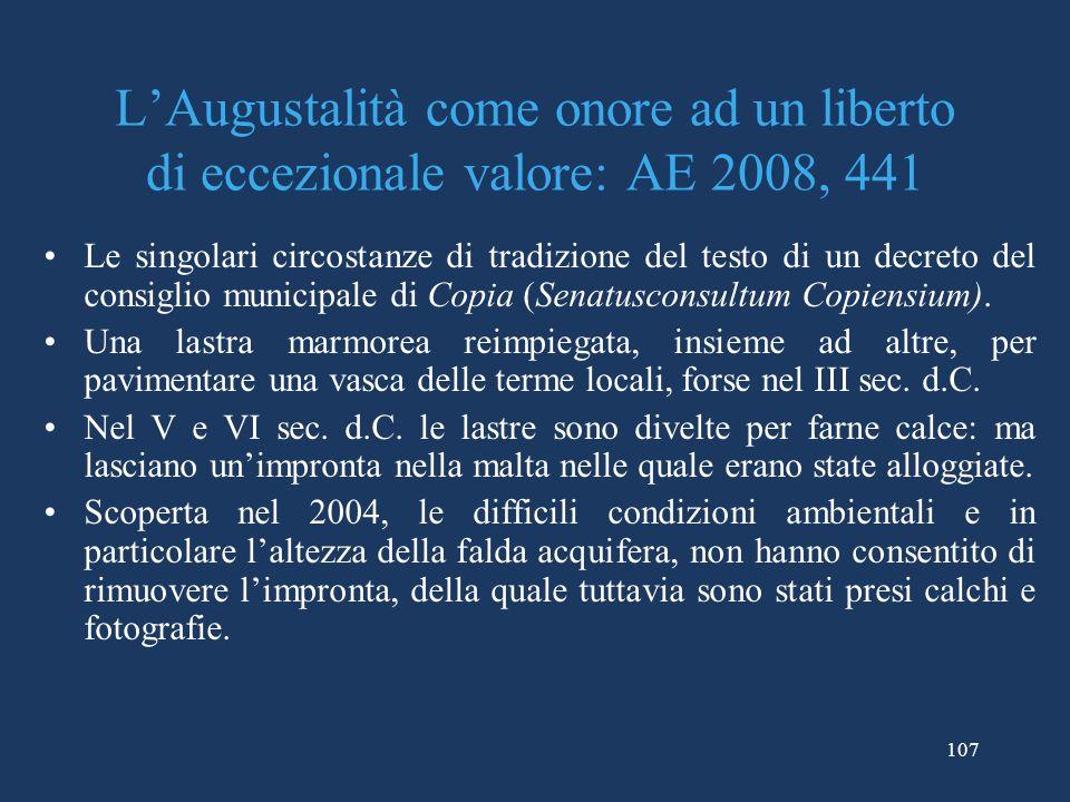 107 LAugustalità come onore ad un liberto di eccezionale valore: AE 2008, 441 Le singolari circostanze di tradizione del testo di un decreto del consiglio municipale di Copia (Senatusconsultum Copiensium).