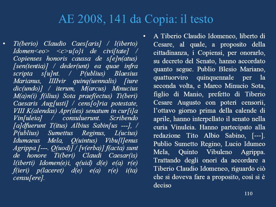 110 AE 2008, 141 da Copia: il testo Ti(berio) Claudio Caes[aris] / l(iberto) Idomen u{o}i de civi[tate] / Copienses honoris caussa de s[e]n(atus) [sen(tentia)] / deder(unt) ea quae infra scripta s[u]nt.