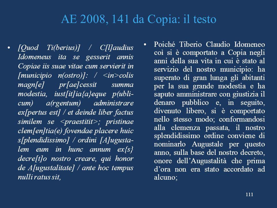 111 AE 2008, 141 da Copia: il testo [Quod Ti(berius)] / C[l]audius Idomeneus ita se gesserit annis Copiae iis suae vitae cum servierit in [municipio n(ostro)]: / colis magn[e] pr[ae]cessit summa modestia, iust[it]ia{a}eque p(ubli- cum) a(rgentum) administrare ex[pertus est] / et deinde liber factus similem se ; pristinae clem[en]tia(e) fovendae placere huic s[plendidissimo] / ordini [A]ugusta- lem eum in hunc annum ex{s} decre[t]o nostro creare, qui honor de A[ugustalitate] / ante hoc tempus nulli ratus sit, Poiché Tiberio Claudio Idomeneo coì si è comportato a Copia negli anni della sua vita in cui è stato al servizio del nostro municipio: ha superato di gran lunga gli abitanti per la sua grande modestia e ha saputo amministrare con giustizia il denaro pubblico e, in seguito, divenuto libero, si è comportato nello stesso modo; conformandosi alla clemenza passata, il nostro splendidissimo ordine conviene di nominarlo Augustale per questo anno, sulla base del nostro decreto, onore dellAugustalità che prima dora non era stato accordato ad alcuno;