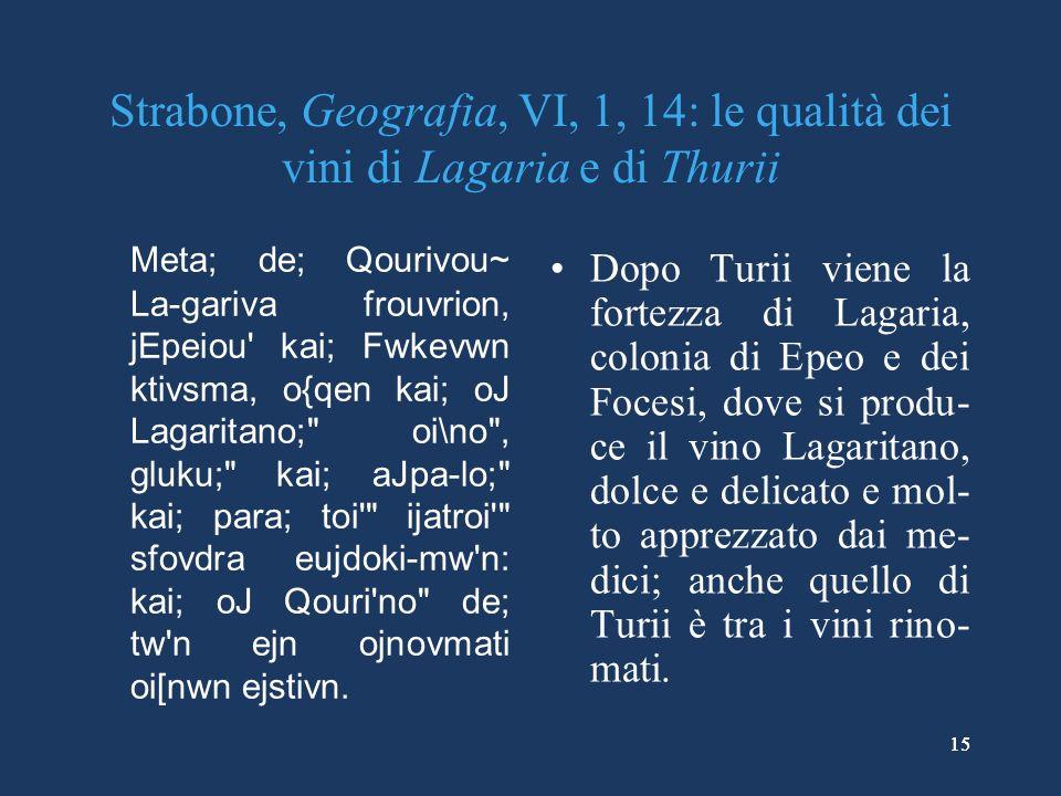 15 Strabone, Geografia, VI, 1, 14: le qualità dei vini di Lagaria e di Thurii Meta; de; Qourivou~ La-gariva frouvrion, jEpeiou kai; Fwkevwn ktivsma, o{qen kai; oJ Lagaritano; oi\no , gluku; kai; aJpa-lo; kai; para; toi ijatroi sfovdra eujdoki-mw n: kai; oJ Qouri no de; tw n ejn ojnovmati oi[nwn ejstivn.