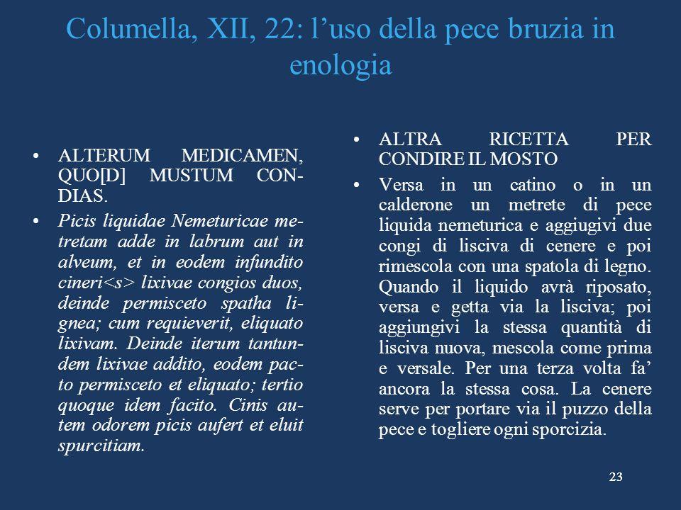 23 Columella, XII, 22: luso della pece bruzia in enologia ALTERUM MEDICAMEN, QUO[D] MUSTUM CON- DIAS.