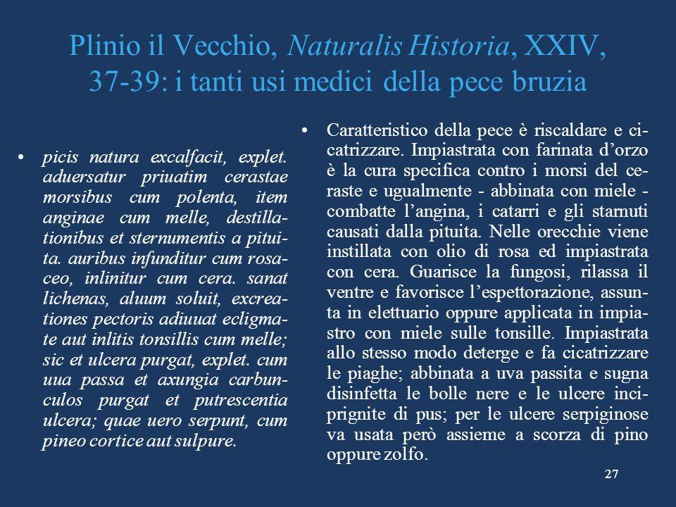27 Plinio il Vecchio, Naturalis Historia, XXIV, 37-39: i tanti usi medici della pece bruzia picis natura excalfacit, explet.