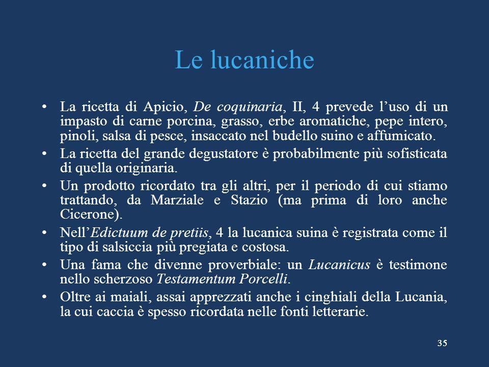 35 Le lucaniche La ricetta di Apicio, De coquinaria, II, 4 prevede luso di un impasto di carne porcina, grasso, erbe aromatiche, pepe intero, pinoli, salsa di pesce, insaccato nel budello suino e affumicato.