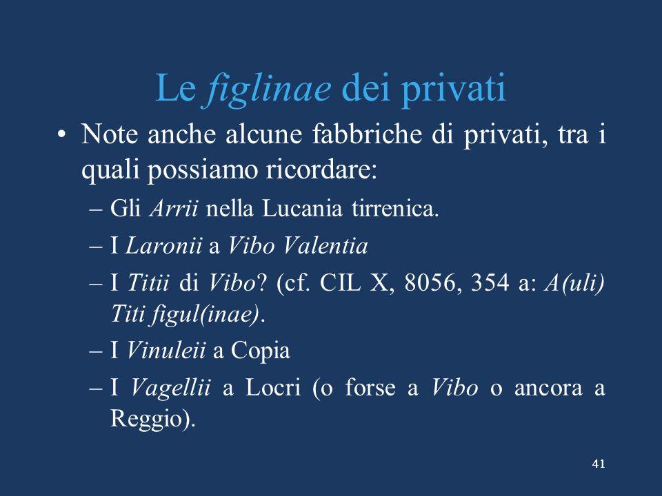 41 Le figlinae dei privati Note anche alcune fabbriche di privati, tra i quali possiamo ricordare: –Gli Arrii nella Lucania tirrenica.