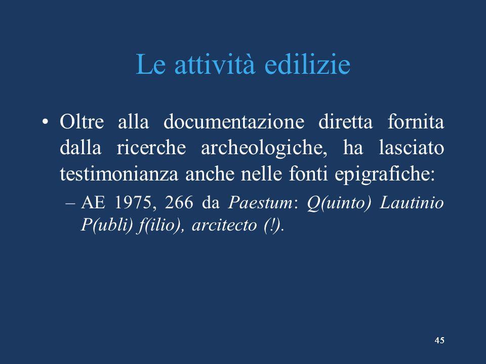 45 Le attività edilizie Oltre alla documentazione diretta fornita dalla ricerche archeologiche, ha lasciato testimonianza anche nelle fonti epigrafiche: –AE 1975, 266 da Paestum: Q(uinto) Lautinio P(ubli) f(ilio), arcitecto (!).